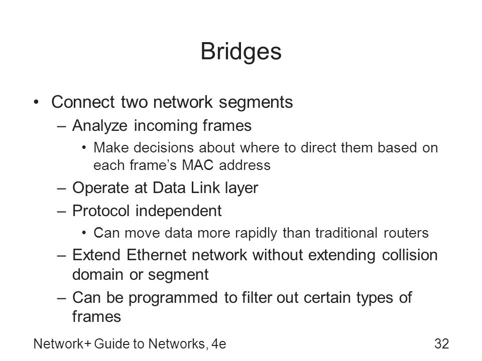 Network+ Guide to Networks, 4e32 Bridges Connect two network segments –Analyze incoming frames Make decisions about where to direct them based on each