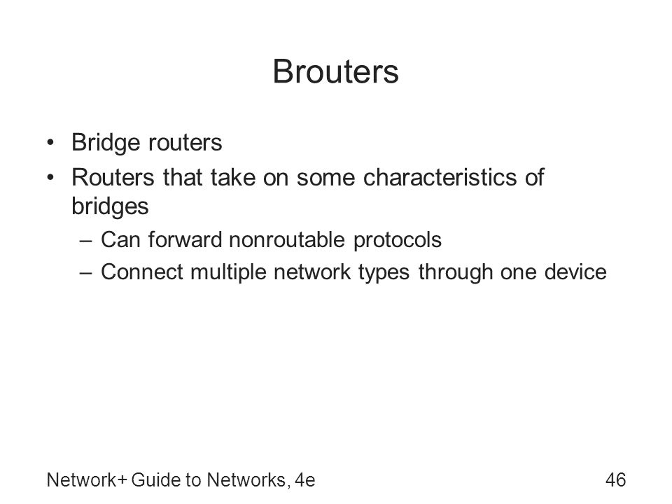 Network+ Guide to Networks, 4e46 Brouters Bridge routers Routers that take on some characteristics of bridges –Can forward nonroutable protocols –Conn