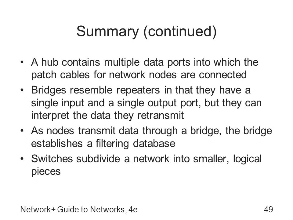 Network+ Guide to Networks, 4e49 Summary (continued) A hub contains multiple data ports into which the patch cables for network nodes are connected Br