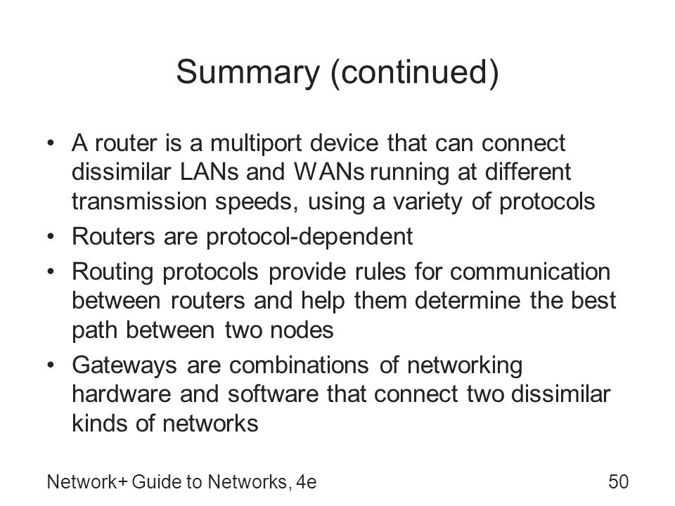 Network+ Guide to Networks, 4e50 Summary (continued) A router is a multiport device that can connect dissimilar LANs and WANs running at different tra