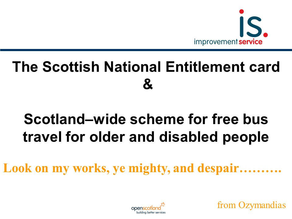 The Scottish National Entitlement card & Scotland–wide scheme for free bus travel for older and disabled people Look on my works, ye mighty, and despa