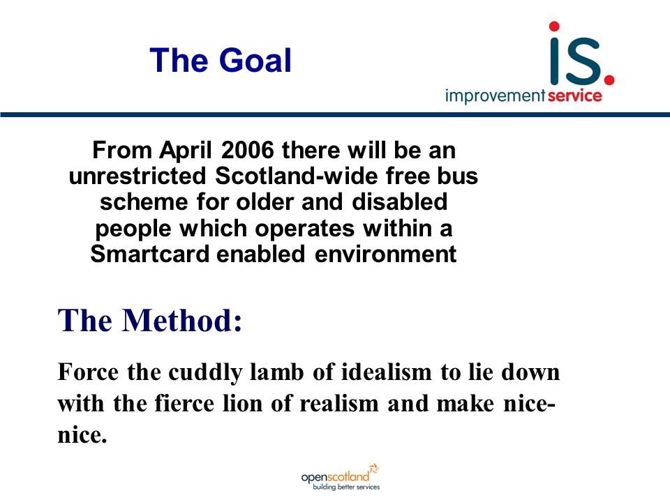 The Goal From April 2006 there will be an unrestricted Scotland-wide free bus scheme for older and disabled people which operates within a Smartcard e