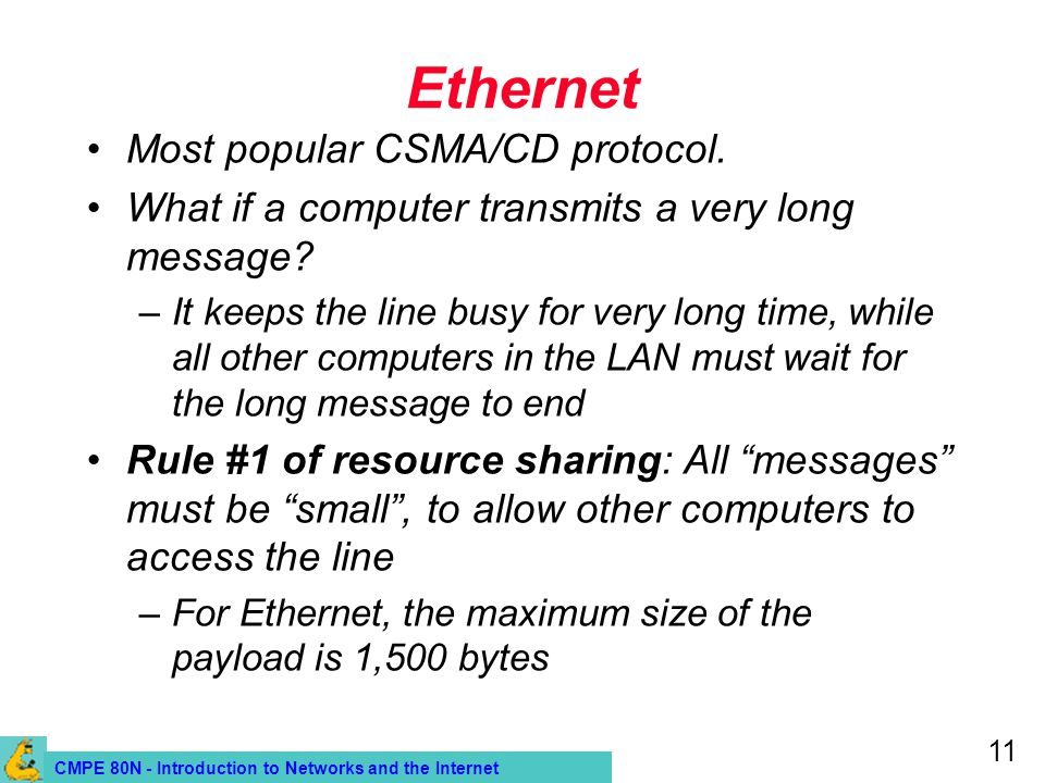 CMPE 80N - Introduction to Networks and the Internet 11 Ethernet Most popular CSMA/CD protocol. What if a computer transmits a very long message? –It
