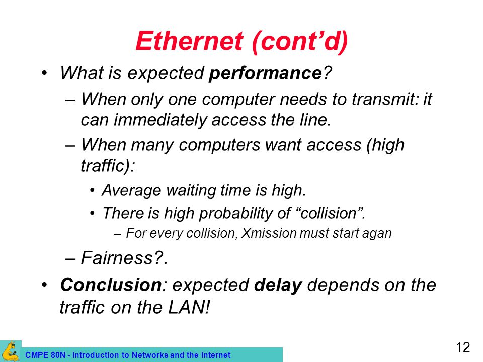 CMPE 80N - Introduction to Networks and the Internet 12 Ethernet (contd) What is expected performance? –When only one computer needs to transmit: it c