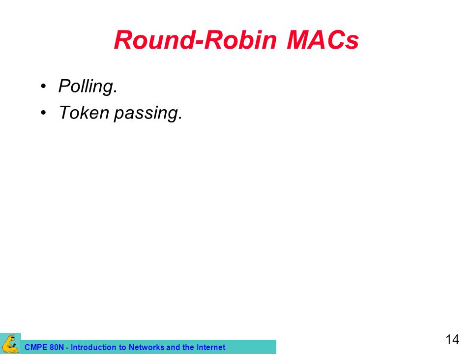 CMPE 80N - Introduction to Networks and the Internet 14 Round-Robin MACs Polling. Token passing.