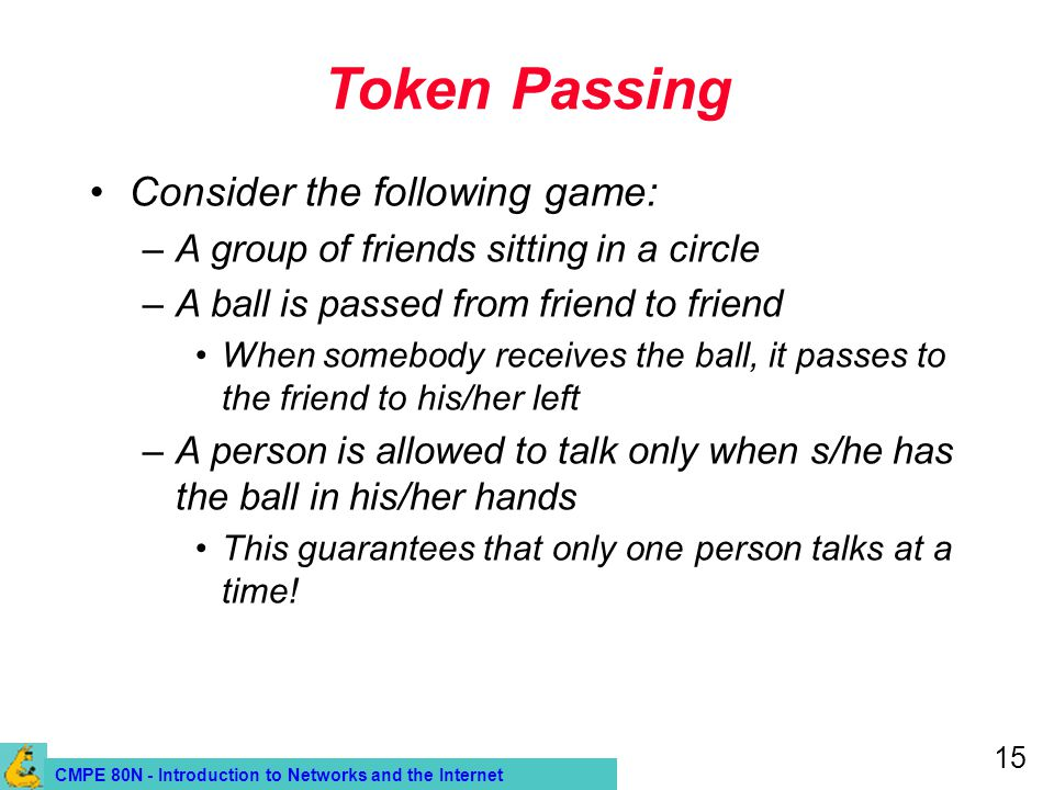 CMPE 80N - Introduction to Networks and the Internet 15 Token Passing Consider the following game: –A group of friends sitting in a circle –A ball is passed from friend to friend When somebody receives the ball, it passes to the friend to his/her left –A person is allowed to talk only when s/he has the ball in his/her hands This guarantees that only one person talks at a time!