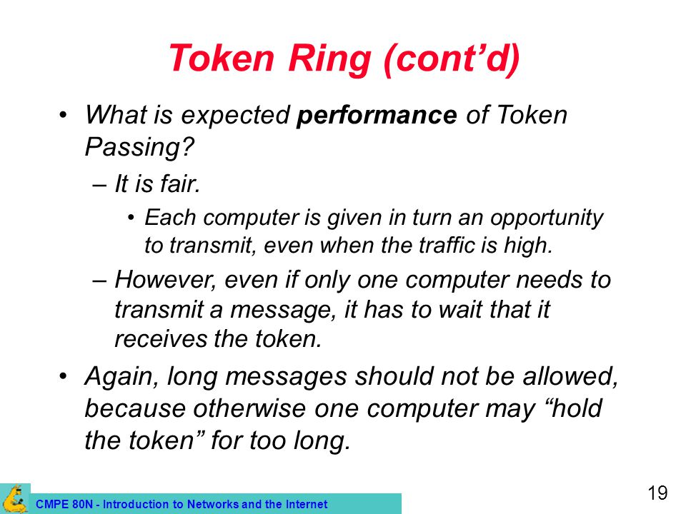 CMPE 80N - Introduction to Networks and the Internet 19 Token Ring (contd) What is expected performance of Token Passing? –It is fair. Each computer i