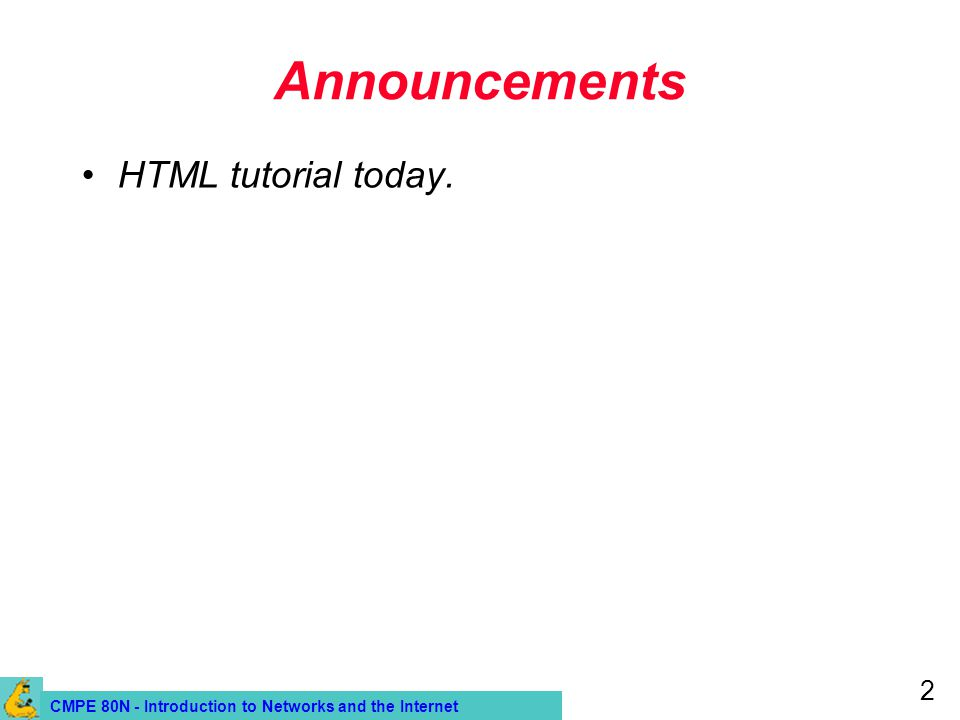 CMPE 80N - Introduction to Networks and the Internet 2 Announcements HTML tutorial today.