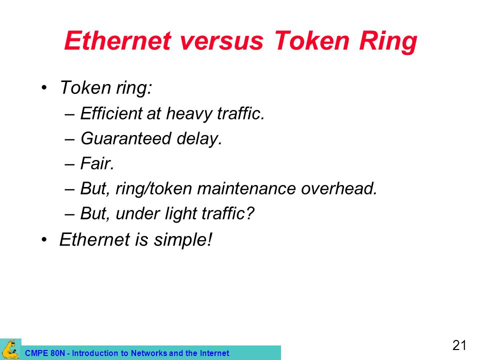 CMPE 80N - Introduction to Networks and the Internet 21 Ethernet versus Token Ring Token ring: –Efficient at heavy traffic.