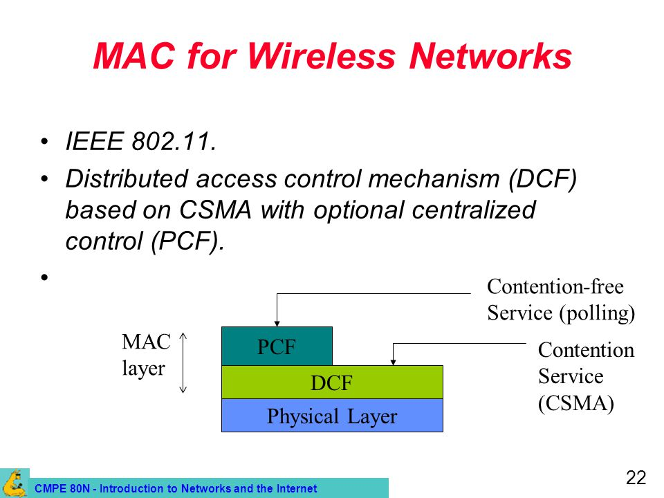 CMPE 80N - Introduction to Networks and the Internet 22 MAC for Wireless Networks IEEE 802.11. Distributed access control mechanism (DCF) based on CSM