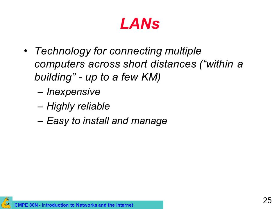 CMPE 80N - Introduction to Networks and the Internet 25 LANs Technology for connecting multiple computers across short distances (within a building -