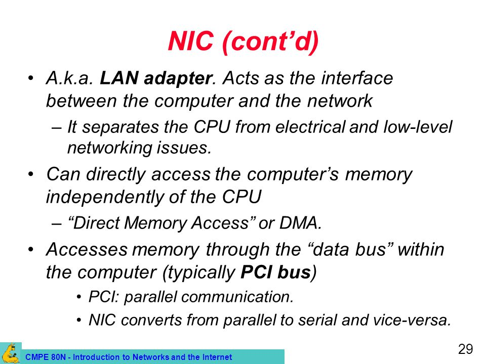 CMPE 80N - Introduction to Networks and the Internet 29 NIC (contd) A.k.a. LAN adapter. Acts as the interface between the computer and the network –It