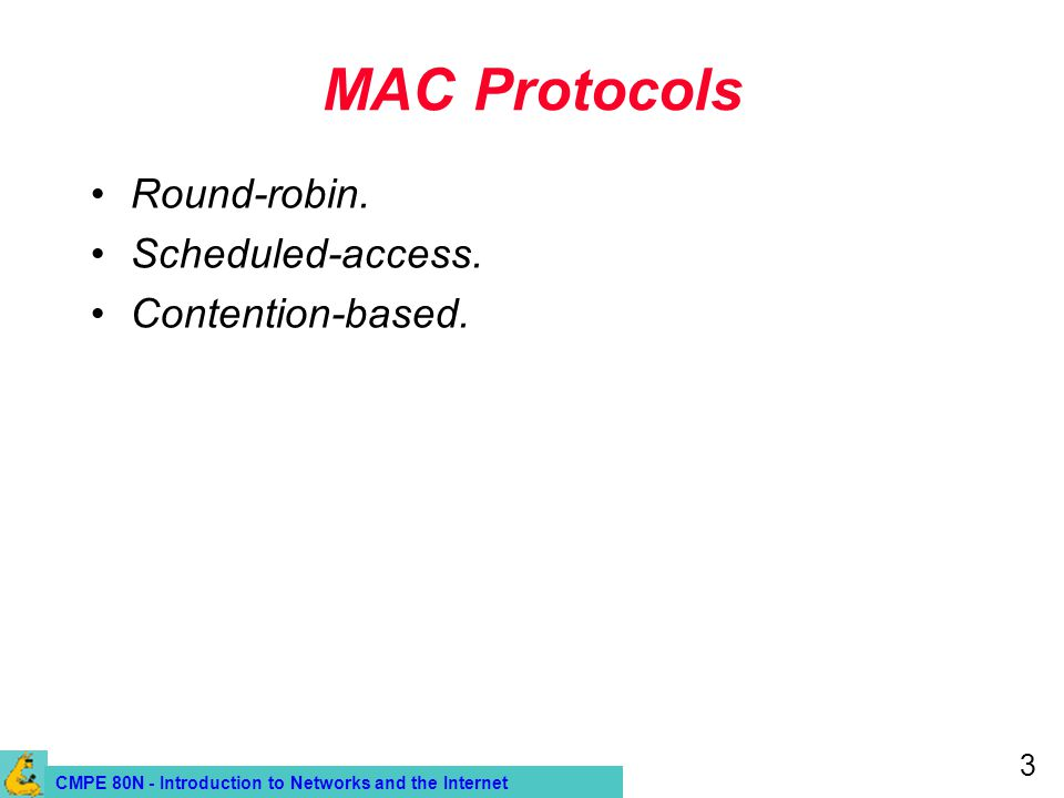 CMPE 80N - Introduction to Networks and the Internet 3 MAC Protocols Round-robin. Scheduled-access. Contention-based.