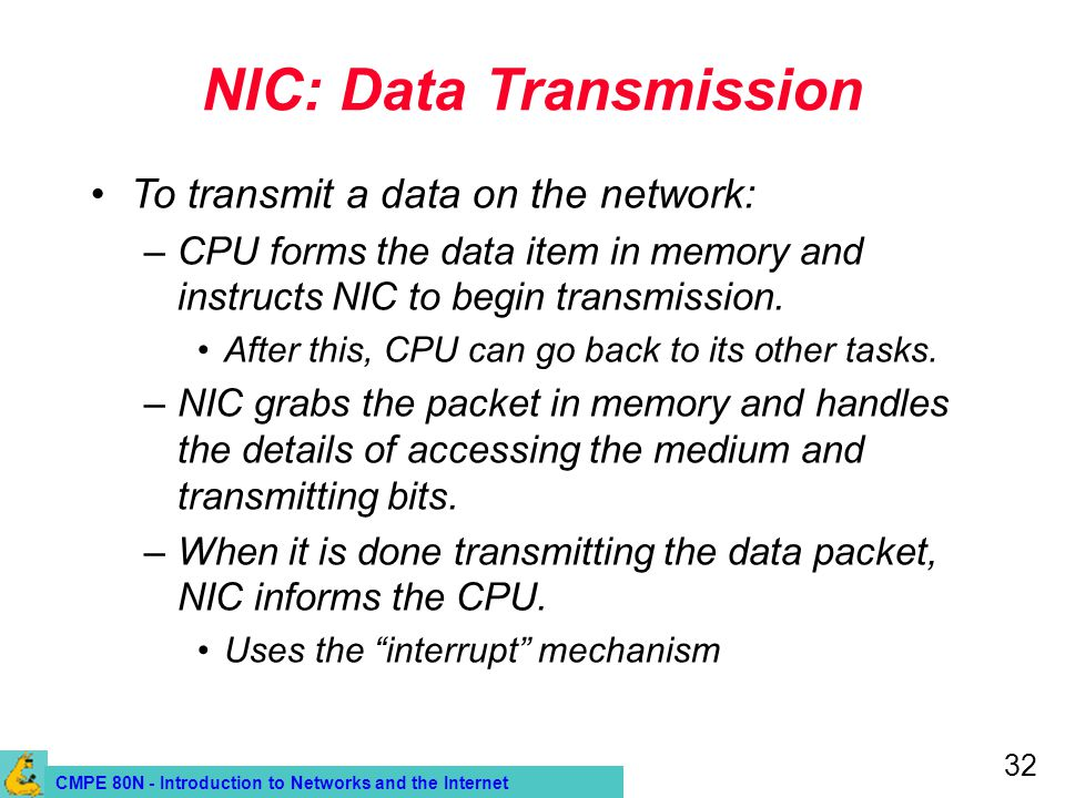 CMPE 80N - Introduction to Networks and the Internet 32 NIC: Data Transmission To transmit a data on the network: –CPU forms the data item in memory and instructs NIC to begin transmission.