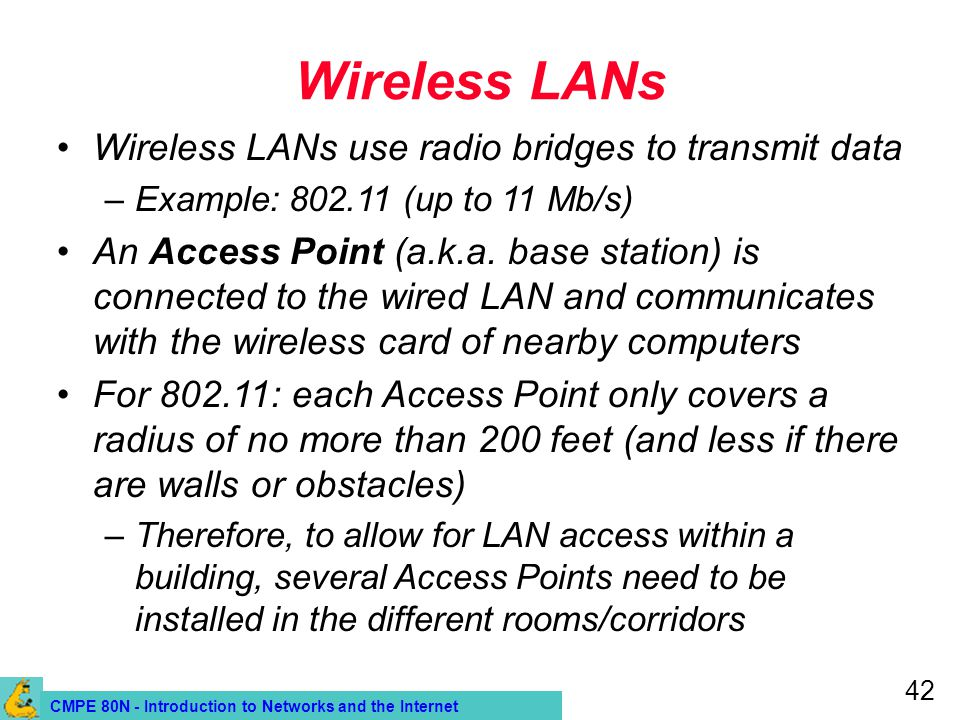 CMPE 80N - Introduction to Networks and the Internet 42 Wireless LANs Wireless LANs use radio bridges to transmit data –Example: 802.11 (up to 11 Mb/s) An Access Point (a.k.a.