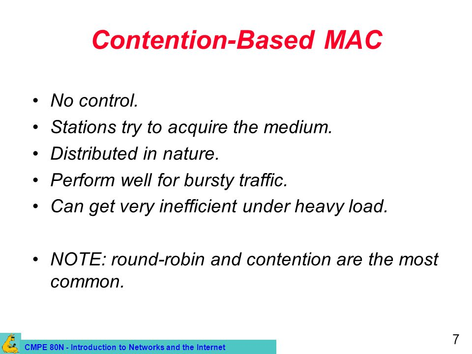CMPE 80N - Introduction to Networks and the Internet 7 Contention-Based MAC No control. Stations try to acquire the medium. Distributed in nature. Per