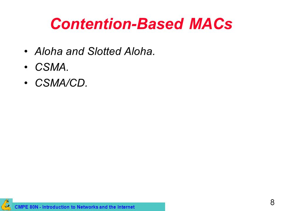 CMPE 80N - Introduction to Networks and the Internet 8 Contention-Based MACs Aloha and Slotted Aloha. CSMA. CSMA/CD.