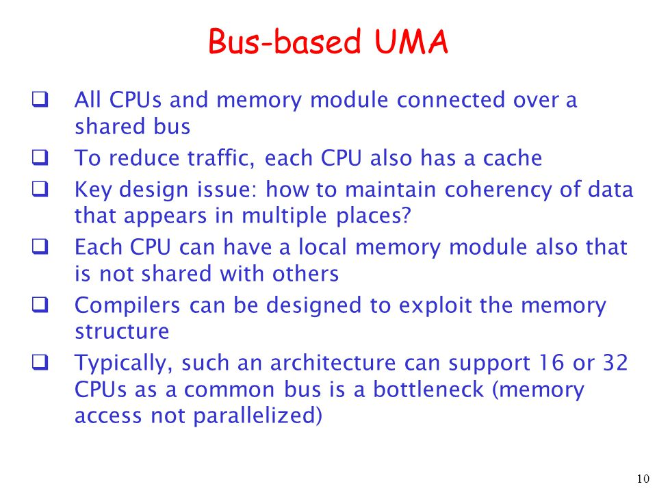 10 Bus-based UMA All CPUs and memory module connected over a shared bus To reduce traffic, each CPU also has a cache Key design issue: how to maintain