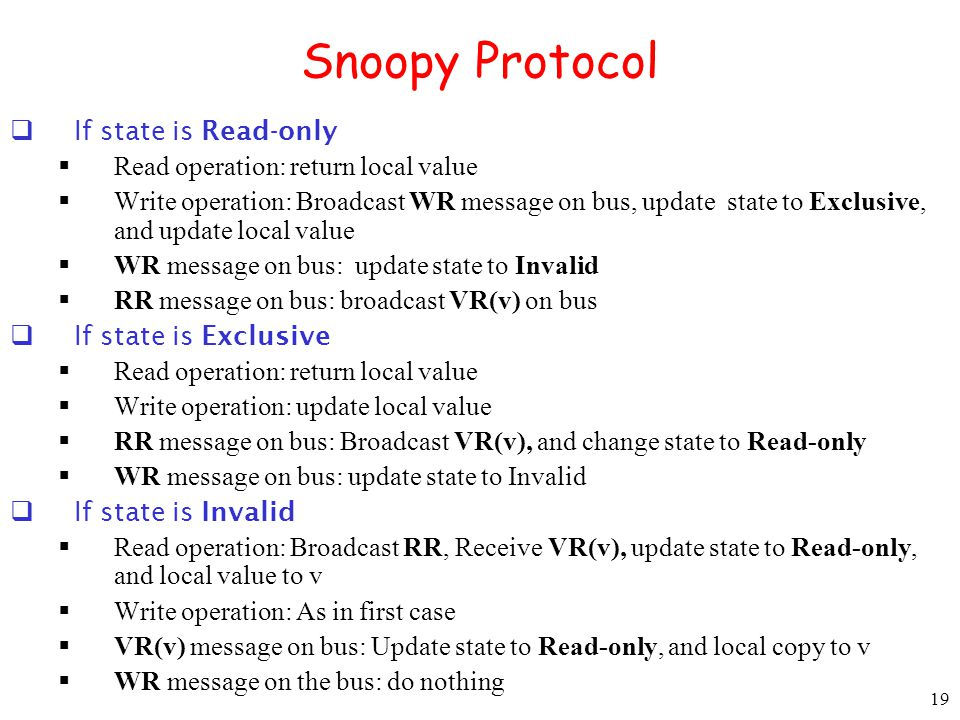 19 Snoopy Protocol If state is Read-only Read operation: return local value Write operation: Broadcast WR message on bus, update state to Exclusive, a