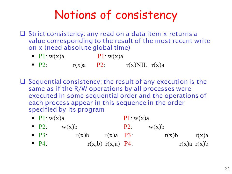 22 Notions of consistency Strict consistency: any read on a data item x returns a value corresponding to the result of the most recent write on x (nee