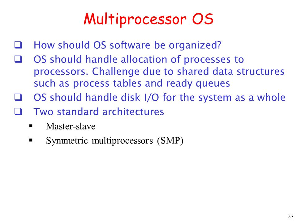 23 Multiprocessor OS How should OS software be organized? OS should handle allocation of processes to processors. Challenge due to shared data structu
