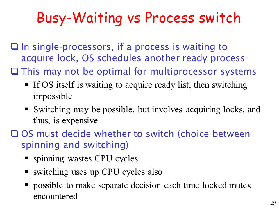 29 Busy-Waiting vs Process switch In single-processors, if a process is waiting to acquire lock, OS schedules another ready process This may not be op