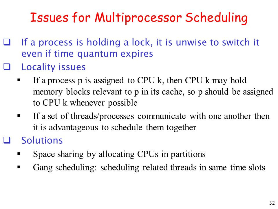 32 Issues for Multiprocessor Scheduling If a process is holding a lock, it is unwise to switch it even if time quantum expires Locality issues If a pr