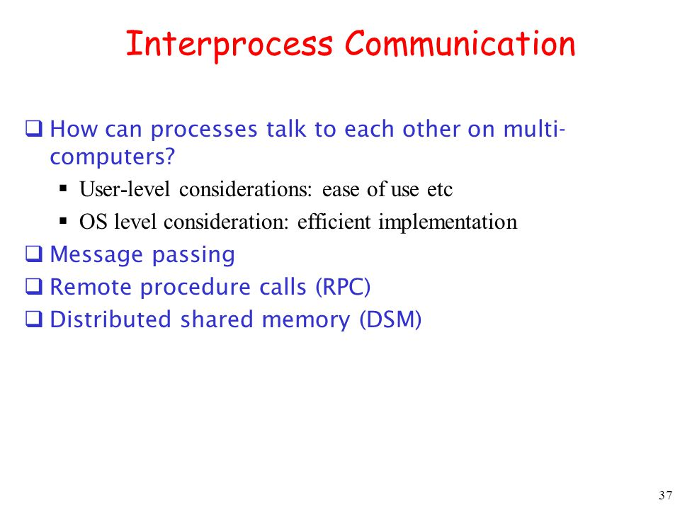 37 Interprocess Communication How can processes talk to each other on multi- computers? User-level considerations: ease of use etc OS level considerat