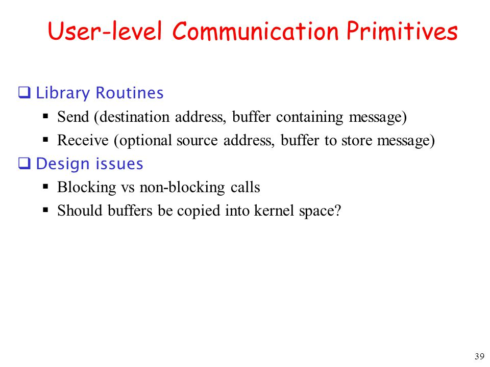39 User-level Communication Primitives Library Routines Send (destination address, buffer containing message) Receive (optional source address, buffer