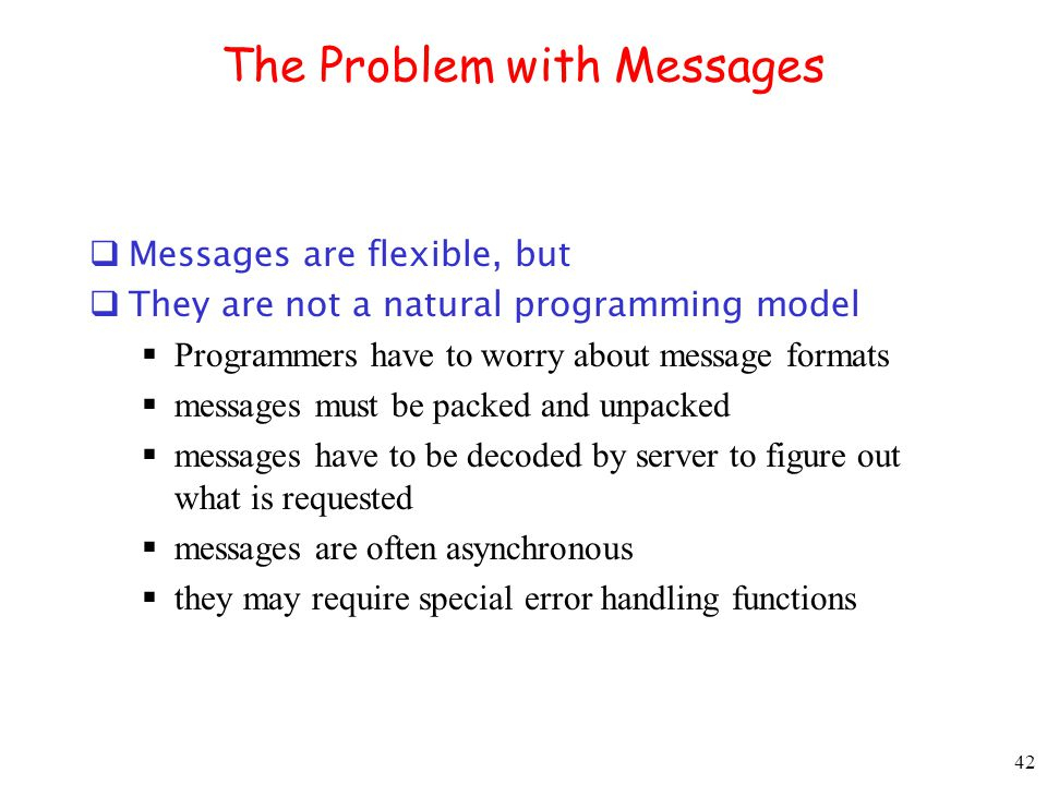 42 The Problem with Messages Messages are flexible, but They are not a natural programming model Programmers have to worry about message formats messa