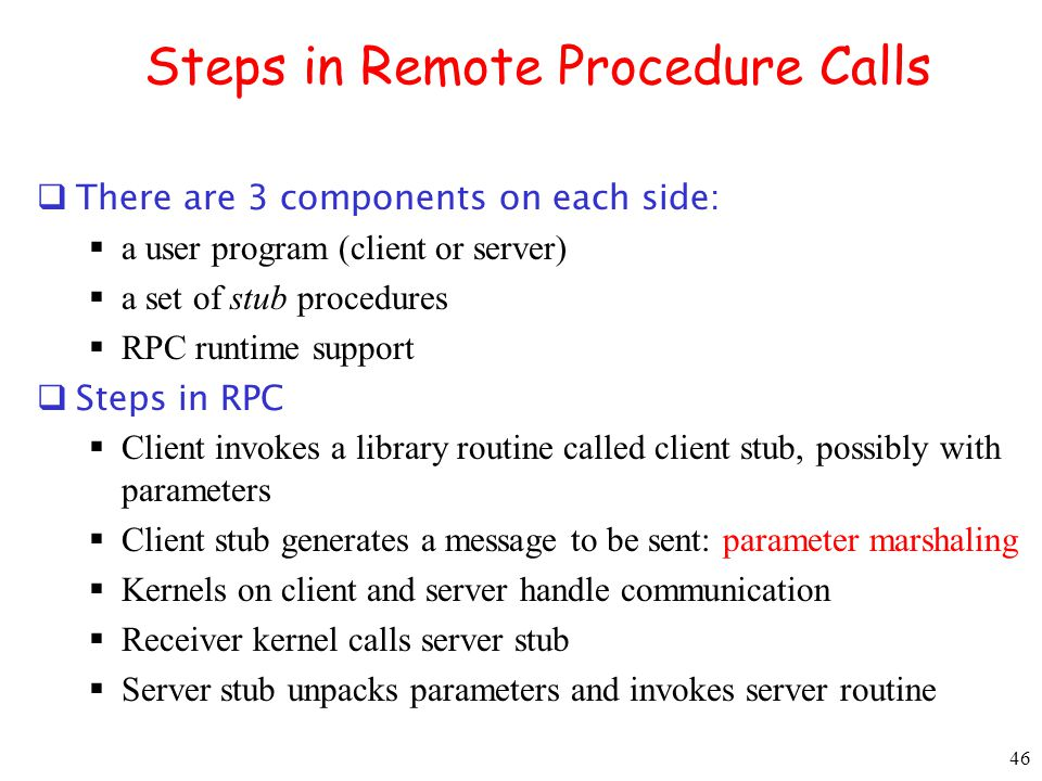 46 Steps in Remote Procedure Calls There are 3 components on each side: a user program (client or server) a set of stub procedures RPC runtime support