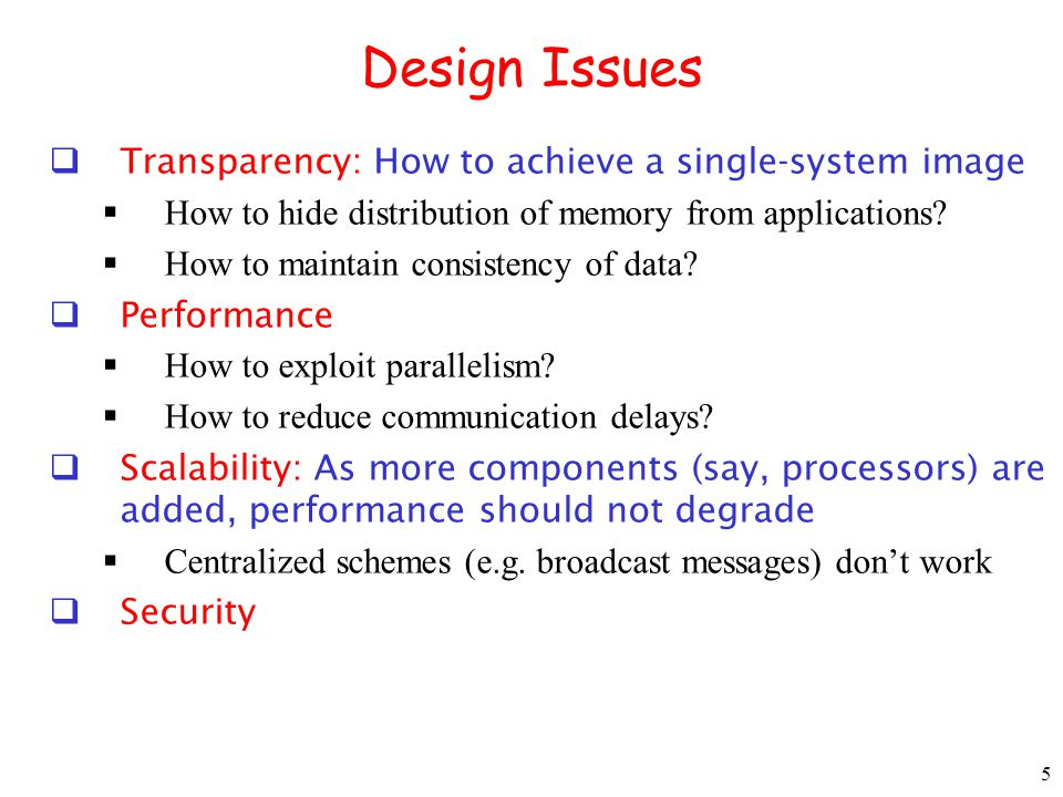 5 Design Issues Transparency: How to achieve a single-system image How to hide distribution of memory from applications? How to maintain consistency o