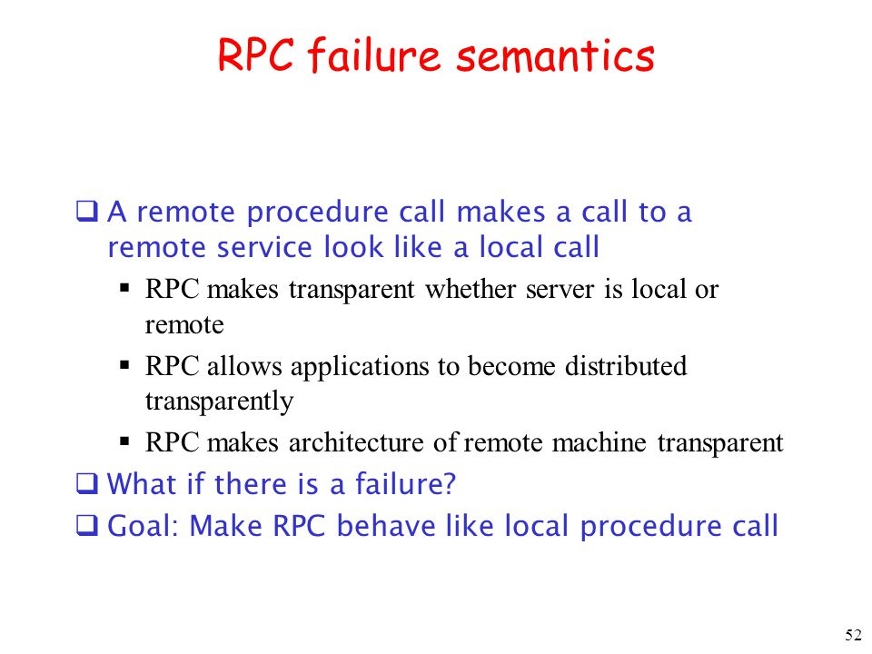 52 RPC failure semantics A remote procedure call makes a call to a remote service look like a local call RPC makes transparent whether server is local