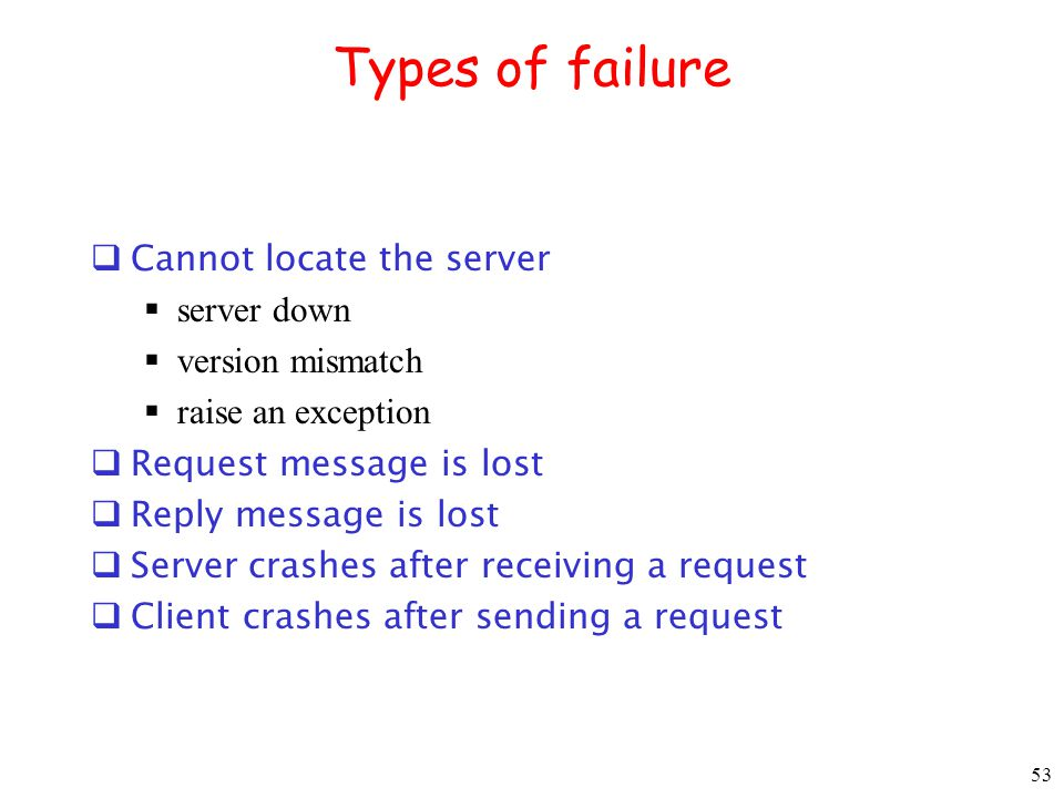 53 Types of failure Cannot locate the server server down version mismatch raise an exception Request message is lost Reply message is lost Server cras