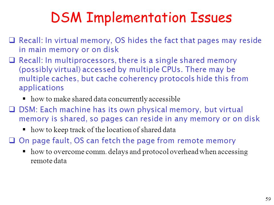 59 DSM Implementation Issues Recall: In virtual memory, OS hides the fact that pages may reside in main memory or on disk Recall: In multiprocessors,