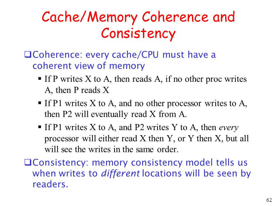 62 Cache/Memory Coherence and Consistency Coherence: every cache/CPU must have a coherent view of memory If P writes X to A, then reads A, if no other