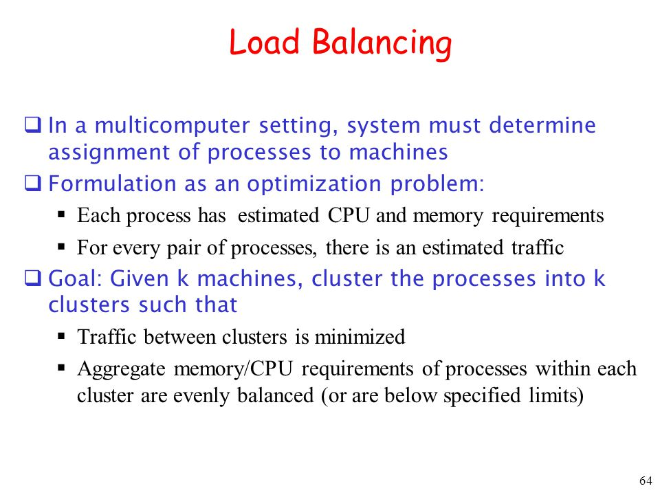 64 Load Balancing In a multicomputer setting, system must determine assignment of processes to machines Formulation as an optimization problem: Each p
