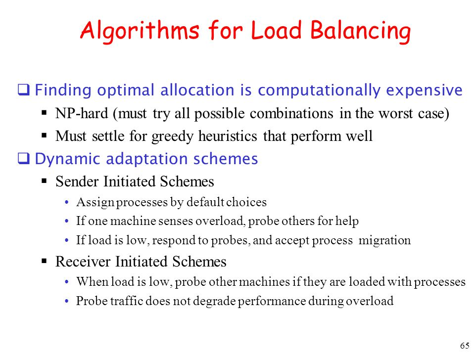 65 Algorithms for Load Balancing Finding optimal allocation is computationally expensive NP-hard (must try all possible combinations in the worst case