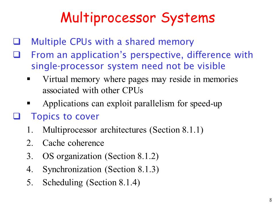 9 Multiprocessor Architecture UMA (Uniform Memory Access) Time to access each memory word is the same Bus-based UMA CPUs connected to memory modules through switches NUMA (Non-uniform memory access) Memory distributed (partitioned among processors) Different access times for local and remote accesses
