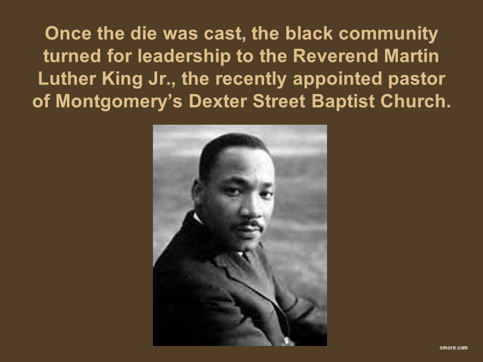 Once the die was cast, the black community turned for leadership to the Reverend Martin Luther King Jr., the recently appointed pastor of Montgomerys