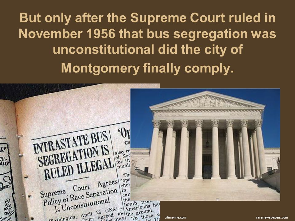 But only after the Supreme Court ruled in November 1956 that bus segregation was unconstitutional did the city of Montgomery finally comply. rarenewsp