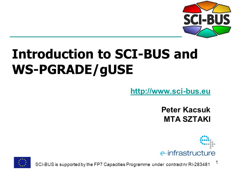 1 Introduction to SCI-BUS and WS-PGRADE/gUSE http://www.sci-bus.eu Peter Kacsuk MTA SZTAKI SCI-BUS is supported by the FP7 Capacities Programme under contract nr RI-283481