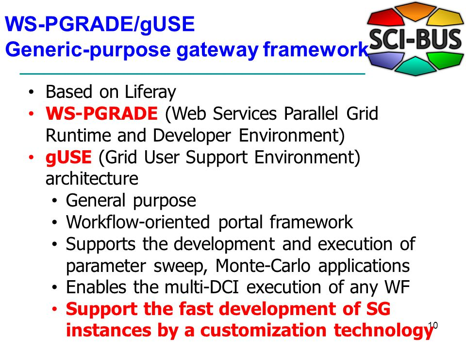 WS-PGRADE/gUSE Generic-purpose gateway framework 10 Based on Liferay WS-PGRADE (Web Services Parallel Grid Runtime and Developer Environment) gUSE (Grid User Support Environment) architecture General purpose Workflow-oriented portal framework Supports the development and execution of parameter sweep, Monte-Carlo applications Enables the multi-DCI execution of any WF Support the fast development of SG instances by a customization technology