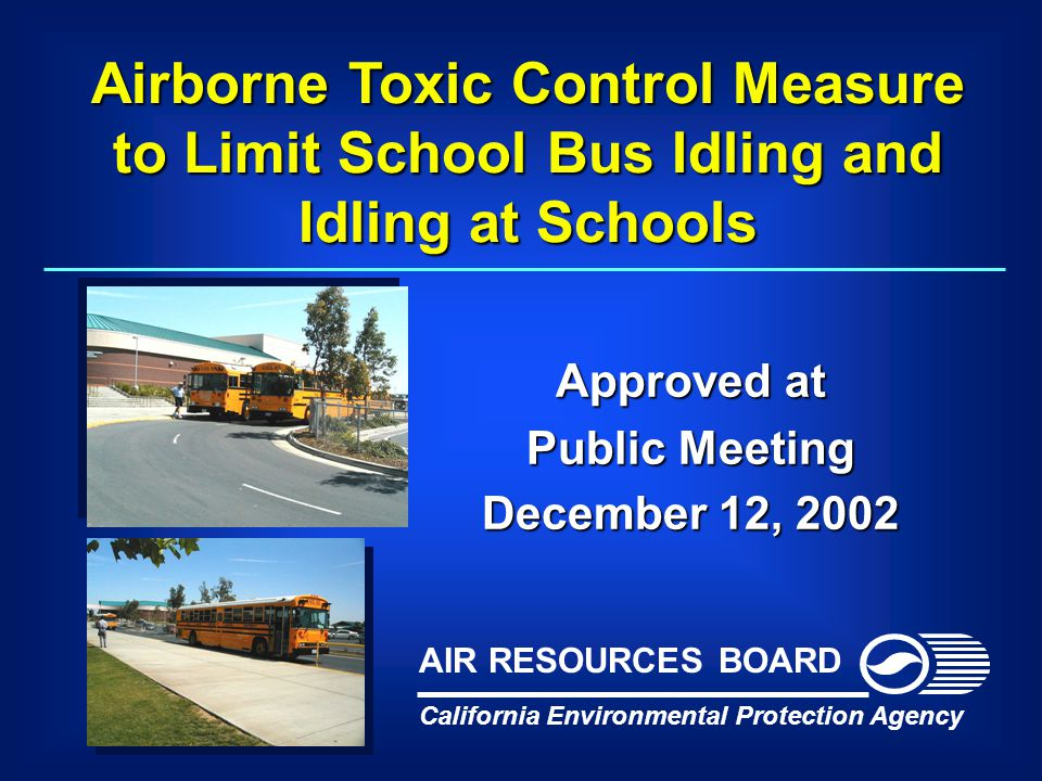 Airborne Toxic Control Measure to Limit School Bus Idling and Idling at Schools Approved at Public Meeting December 12, 2002 California Environmental