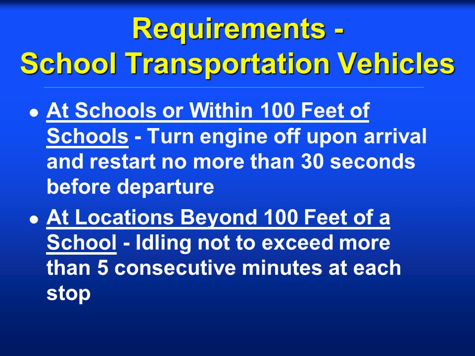 Requirements - School Transportation Vehicles l At Schools or Within 100 Feet of Schools - Turn engine off upon arrival and restart no more than 30 seconds before departure l At Locations Beyond 100 Feet of a School - Idling not to exceed more than 5 consecutive minutes at each stop