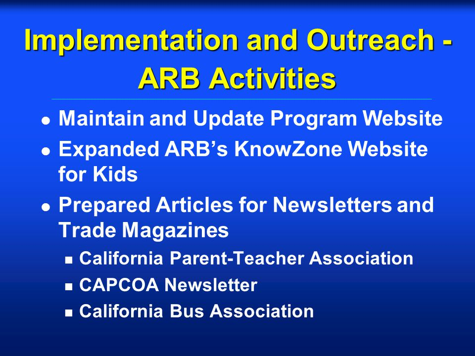 Implementation and Outreach - ARB Activities l Maintain and Update Program Website l Expanded ARBs KnowZone Website for Kids l Prepared Articles for N