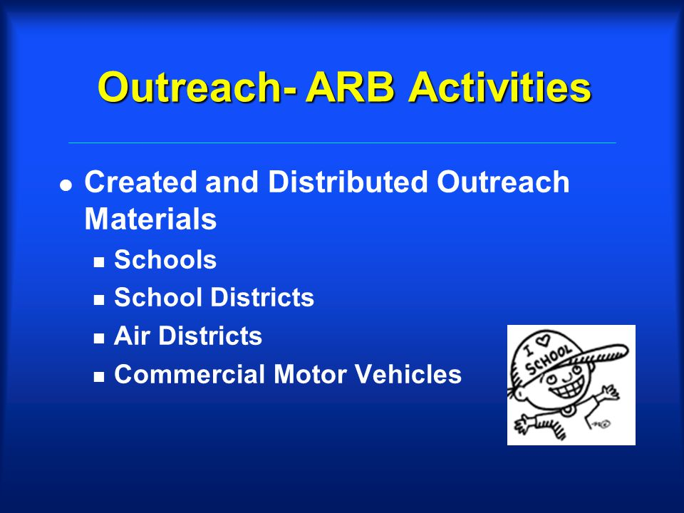 Outreach- ARB Activities l Created and Distributed Outreach Materials n Schools n School Districts n Air Districts n Commercial Motor Vehicles