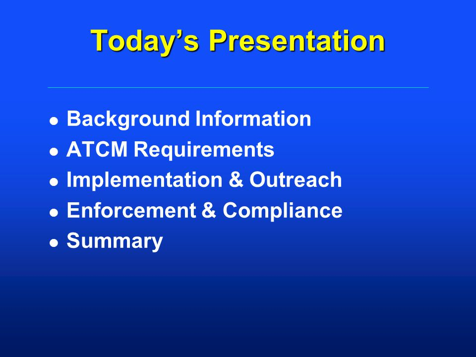 Todays Presentation l Background Information l ATCM Requirements l Implementation & Outreach l Enforcement & Compliance l Summary