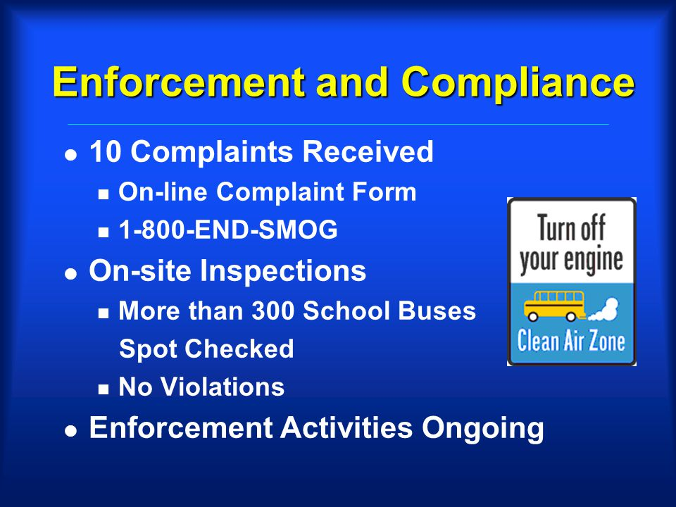 Enforcement and Compliance l 10 Complaints Received n On-line Complaint Form n 1-800-END-SMOG l On-site Inspections n More than 300 School Buses Spot Checked n No Violations l Enforcement Activities Ongoing