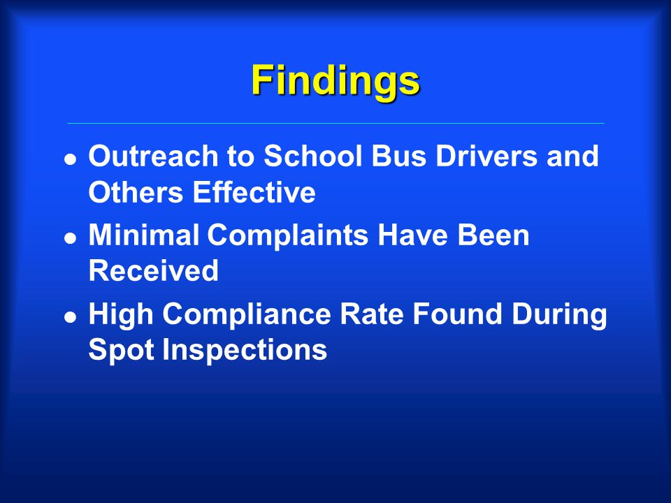 Findings l Outreach to School Bus Drivers and Others Effective l Minimal Complaints Have Been Received l High Compliance Rate Found During Spot Inspections